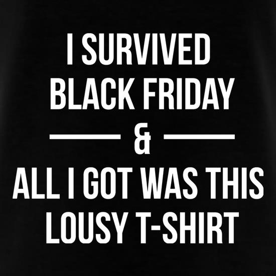 I Survived Black Friday And All I Got Was This Lousy T-Shirt t shirt