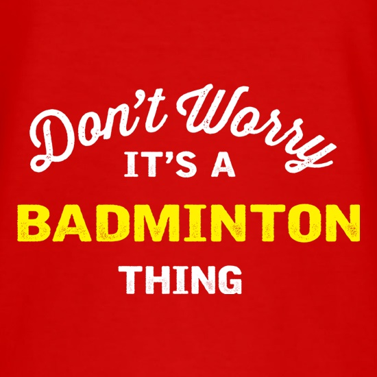 Don't Worry It's A Badminton Thing t shirt