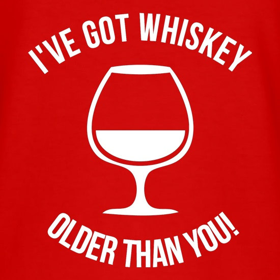 I've got whiskey older than you! t shirt
