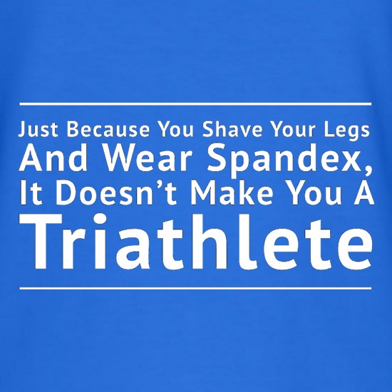 Just Because You Shave Your Legs And Wear Spandex It Doesn't Make Your A Triathlete t shirt