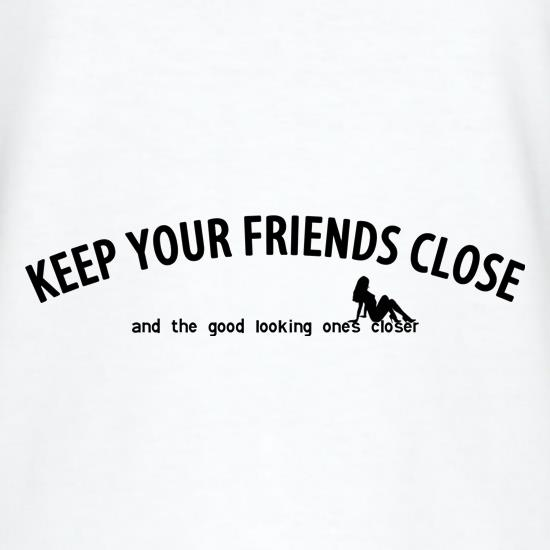 keep your friends close and the good looking ones closer! t shirt