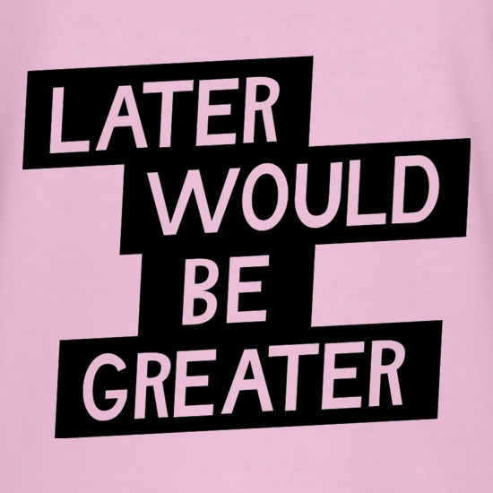 Later Would Be Greater t shirt