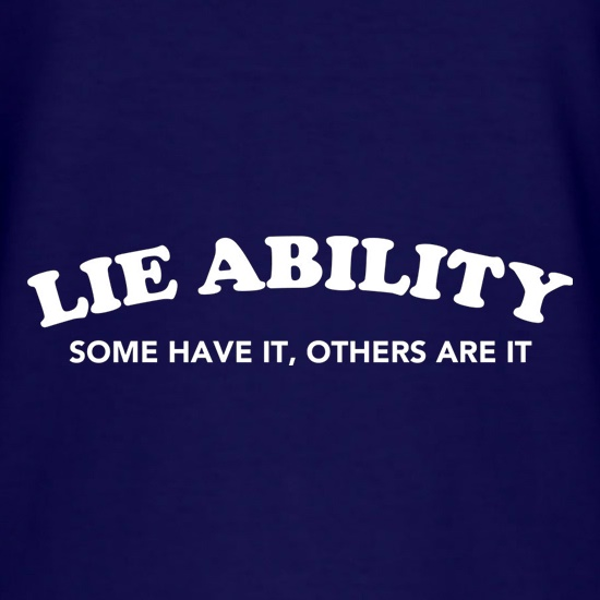 Lie Ability Some Have It Others Are It t shirt