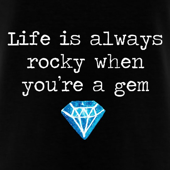 Life Is Always Rocky When You're A Gem t shirt
