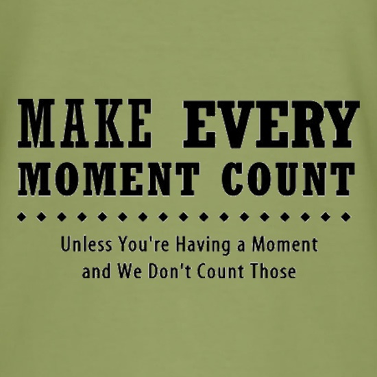 Make Every Moment Count Unless You're Having A Moment And We Don't Count Those t shirt