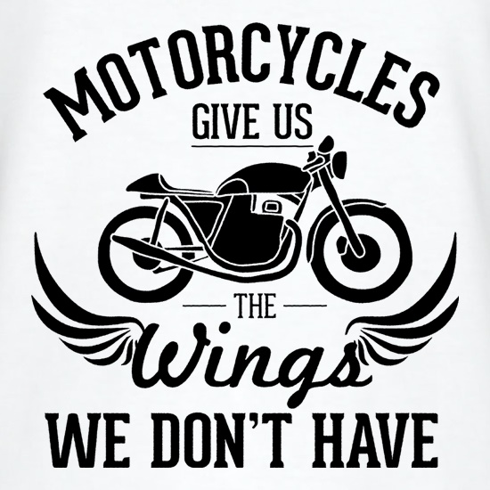 Motorcycles Give Us The Wings We Don't Have t shirt