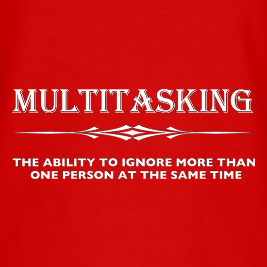 Multitasking The Ability To Ignore More Than One Person At The Same Time t shirt