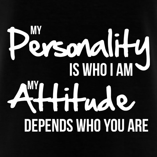 My Personality Is Who I Am My Attitude Depends Who You Are T Shirt By Chargrilled