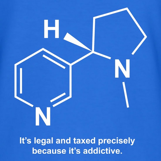 Nicotine - It's legal and taxed precisely because it's addictive t shirt