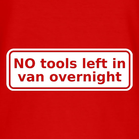 NO Tools Left In Van Overnight t shirt