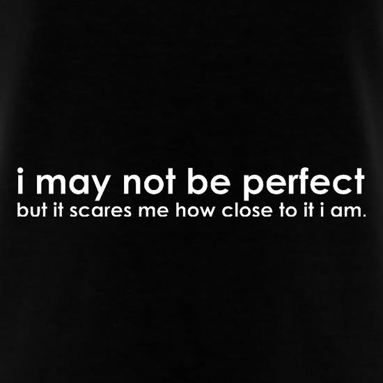 I may not be perfect but it scares me how close to it i am t shirt