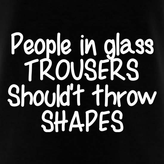 People in glass trousers shouldn't throw shapes t shirt