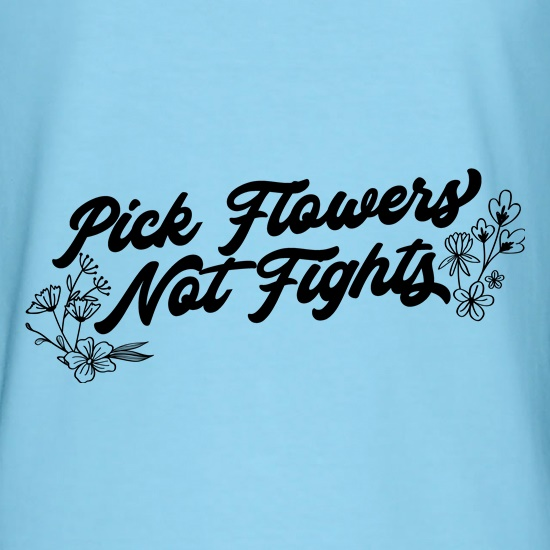 Pick Flowers Not Fights t shirt