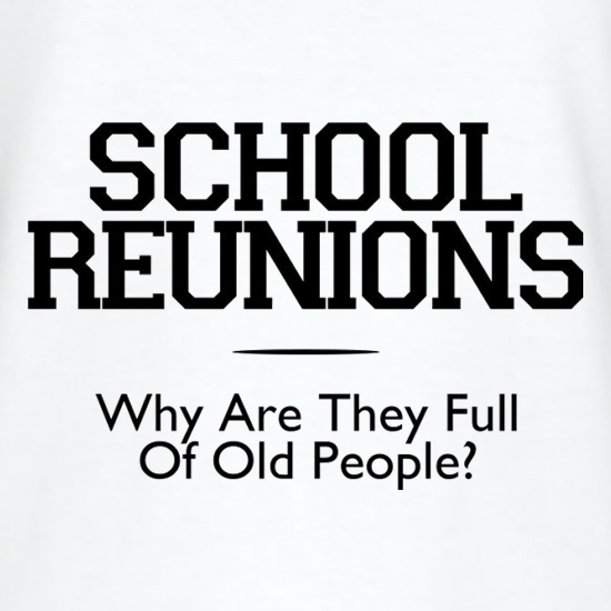 School Reunions Why Are They Full Of Old People? t shirt