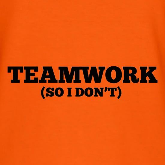 Teamwork (So I Don't) t shirt