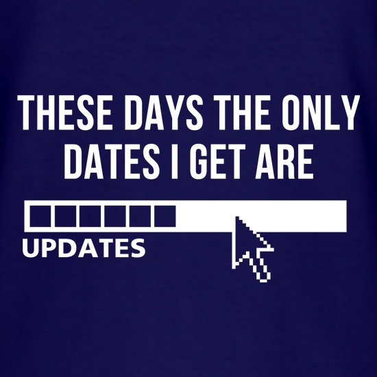 These days the only dates I get are updates t shirt