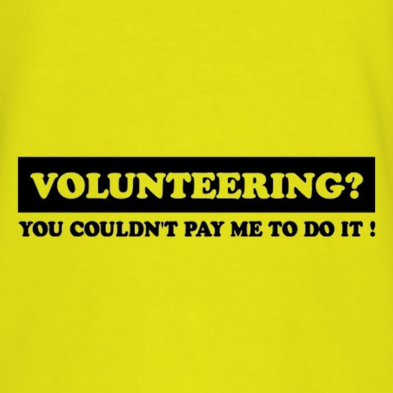 Volunteering You Couldn't Pay Me To Do It t shirt