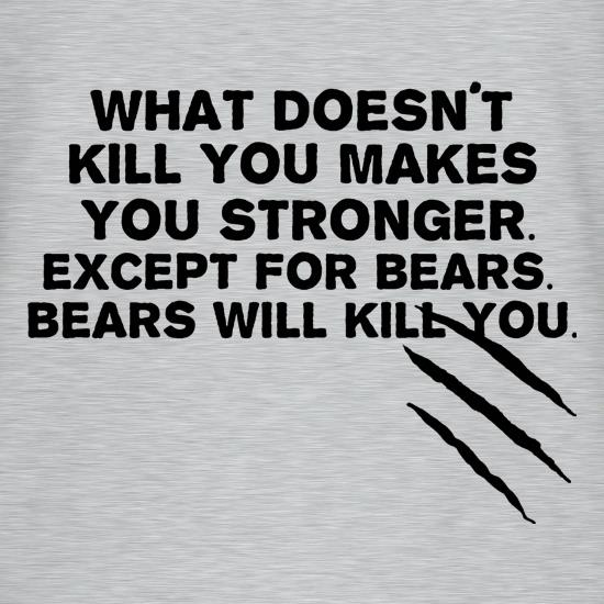 What Doesnt Kill You Makes Stronger Except For Bears
