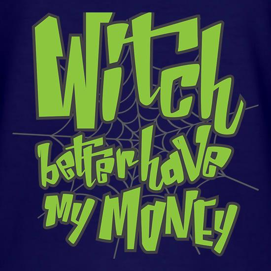 Witch Better Have My Money t shirt