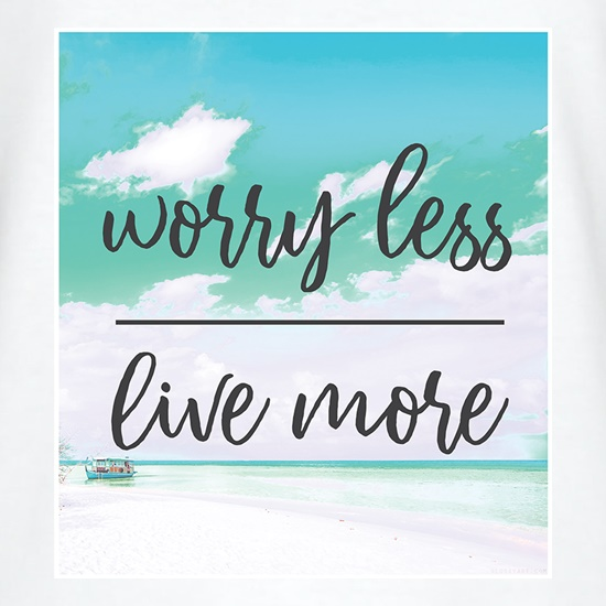 Worry Less, Live More t shirt