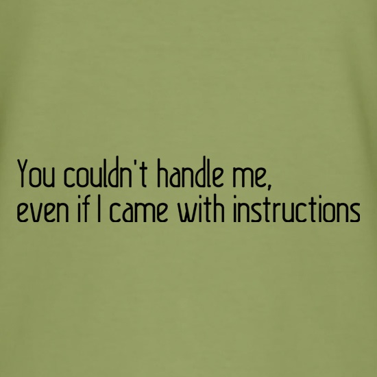 You Couldn't Handle Me, Even If I Came With Instructions t shirt