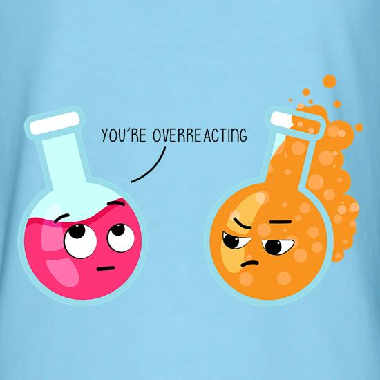 You're Overeacting t shirt
