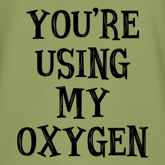 You're Using My Oxygen t shirt