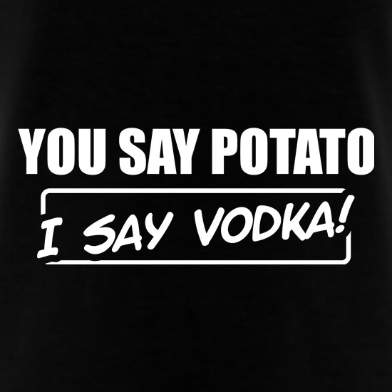 You Say Potato, I Say Vodka t shirt