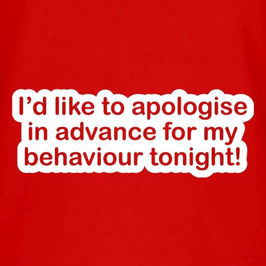 I'd Like To Apologise In Advance For My Behaviour Tonight! t shirt