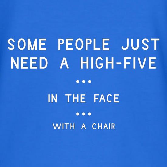 Some People Just Need A High Five In The Face With A Chair t shirt