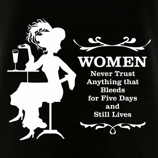 ffed70362920 Women never trust anything that bleeds for five days and still lives t shirt  ...