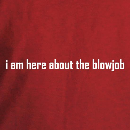 I am here about the blowjob t shirt