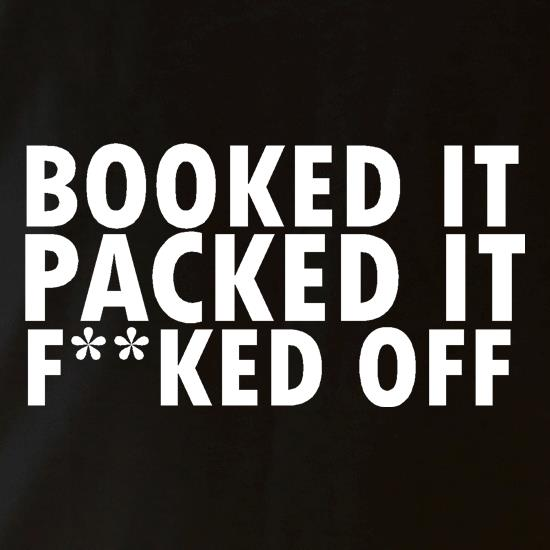 Booked it, packed it, f**ked off t shirt